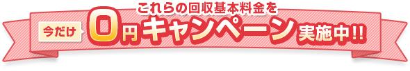 これらの回収料金を今だけ0円キャンペーン実施中!!